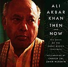 ALI AKBAR KHAN, Then and Now