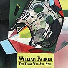 WILLIAM PARKER, For Those Who Are, Still