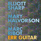 ELLIOTT SHARP/ MARC RIBOT/ MARY HALVORSON, Err Guitar