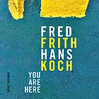 FRED FRITH / HANS KOCH You Are Here