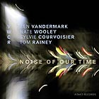 VANDERMARK / WOOLEY  / COURVOISIER / RAINEY, Noise Of Our Time