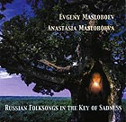 EVGENY MASLOBOEV / ANASTASIA MASLOBOEVA Russian Folksongs in the Key of Sadness