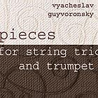VYACHESLAV GUYVORONSKY, Pieces for String Trio & Trumpet