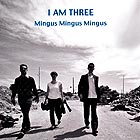 I AM THREE Mingus, Mingus, Mingus