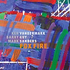 KEN VANDERMARK / BARRY GUY / MARK SANDERS Fox Fire