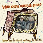 RICHARD LEO JOHNSON / GREGG BENDIAN Who Knew Charlie Shoe ?
