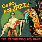 ED PALERMO BIG BAND Oh No ! Not Jazz !!