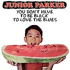 JUNIOR PARKER You Don t Have To Be Black To Love The Blues
