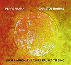 PEPPE FRANA / CHRISTOS BARBAS Such a Moon, The Thief Pauses to Sing