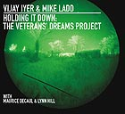 VIJAY IYER / MIKE LADD Holding It Down : The Veterans Dreams Project